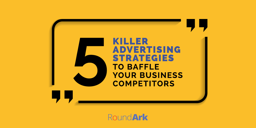 5 Killer Advertising Strategies to Baffle Your Business Competitors
